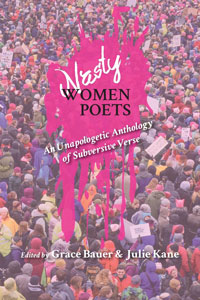 on Nasty Women Poets: An Unapologetic Anthology of Subversive Verse, edited by Grace Bauer and Julie Kane